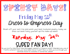 Friday May 25 is Dress to Impress Day and Tuesday May 29th is Super Fan Day!