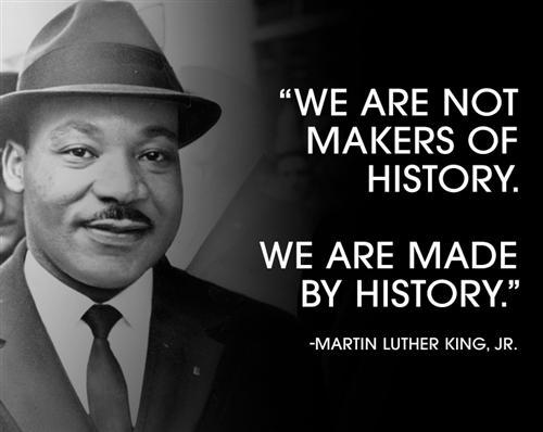 """We are not makers of history, we are made by history."""
