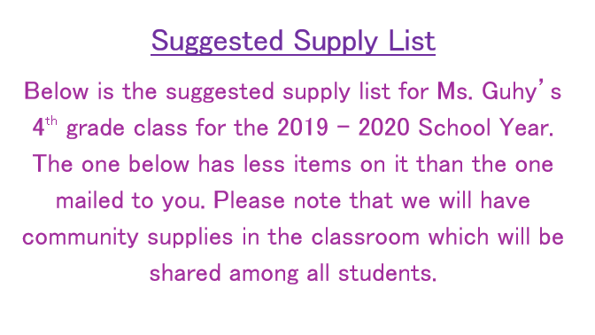 Below is the suggested supply list for Ms. Guhy's 4th grade class for the 2019 – 2020 School Year.